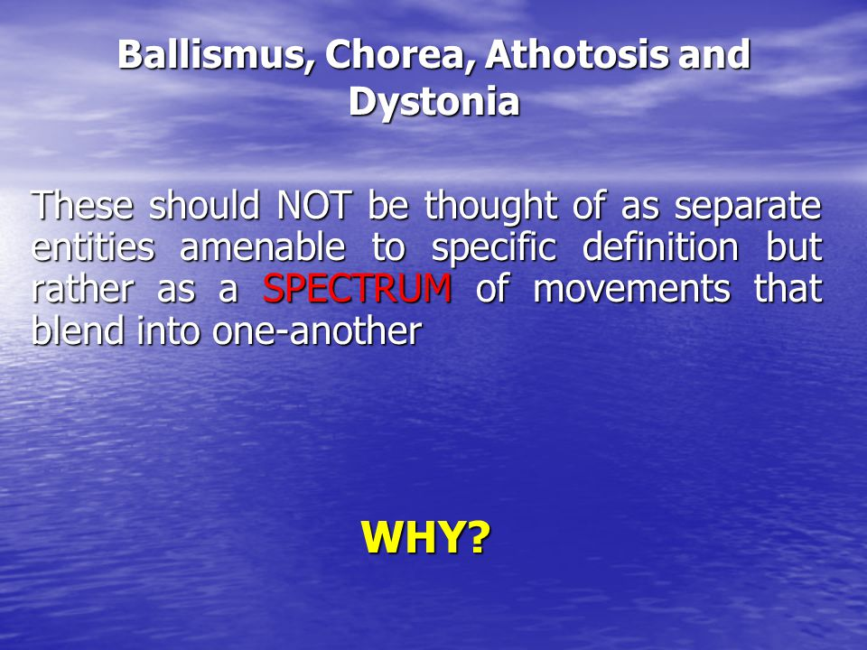 Ballismus, Chorea, Athotosis and Dystonia These should NOT be thought of as separate entities amenable to specific definition but rather as a SPECTRUM