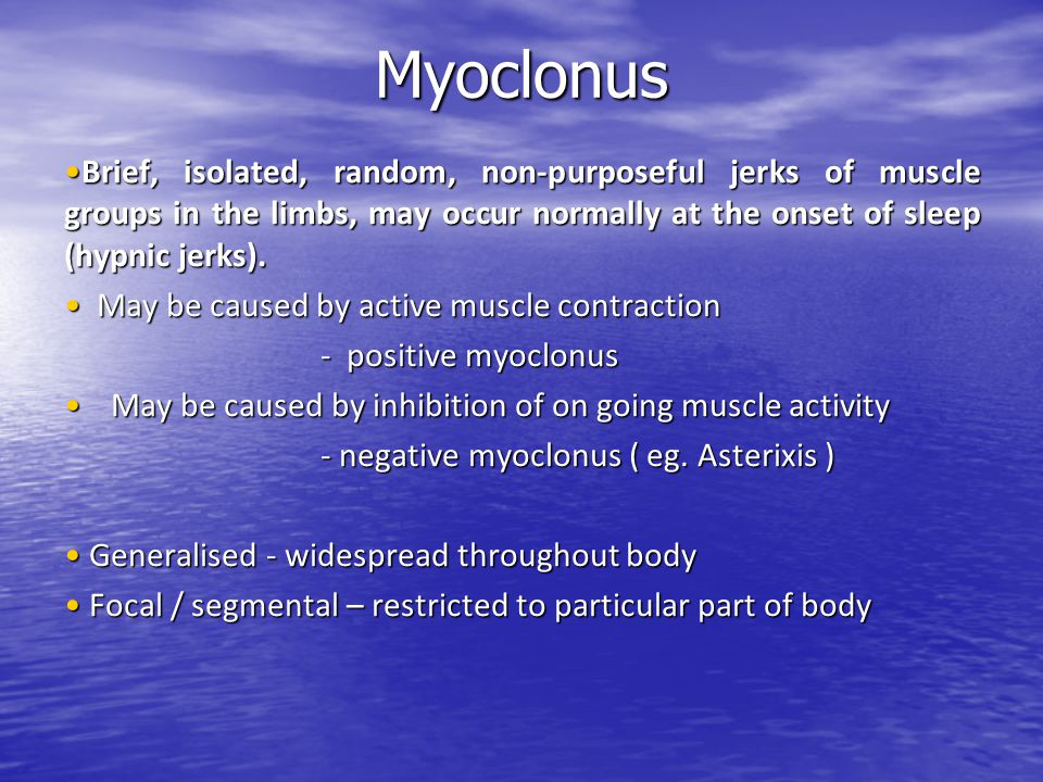 Myoclonus Brief, isolated, random, non-purposeful jerks of muscle groups in the limbs, may occur normally at the onset of sleep (hypnic jerks).Brief,