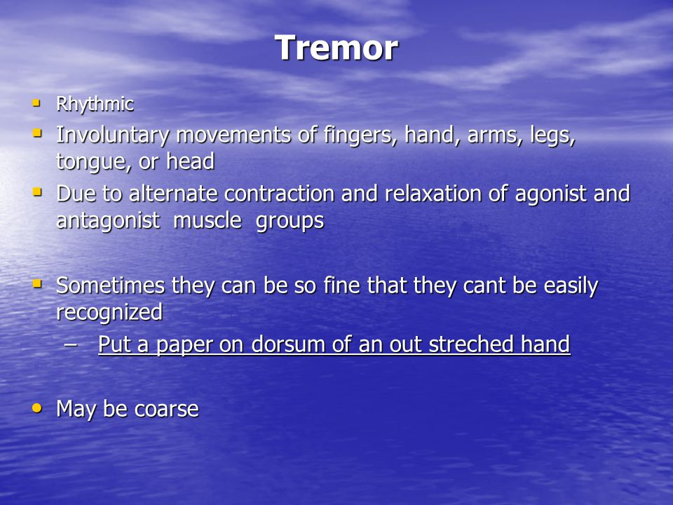Tremor  Rhythmic  Involuntary movements of fingers, hand, arms, legs, tongue, or head  Due to alternate contraction and relaxation of agonist and a
