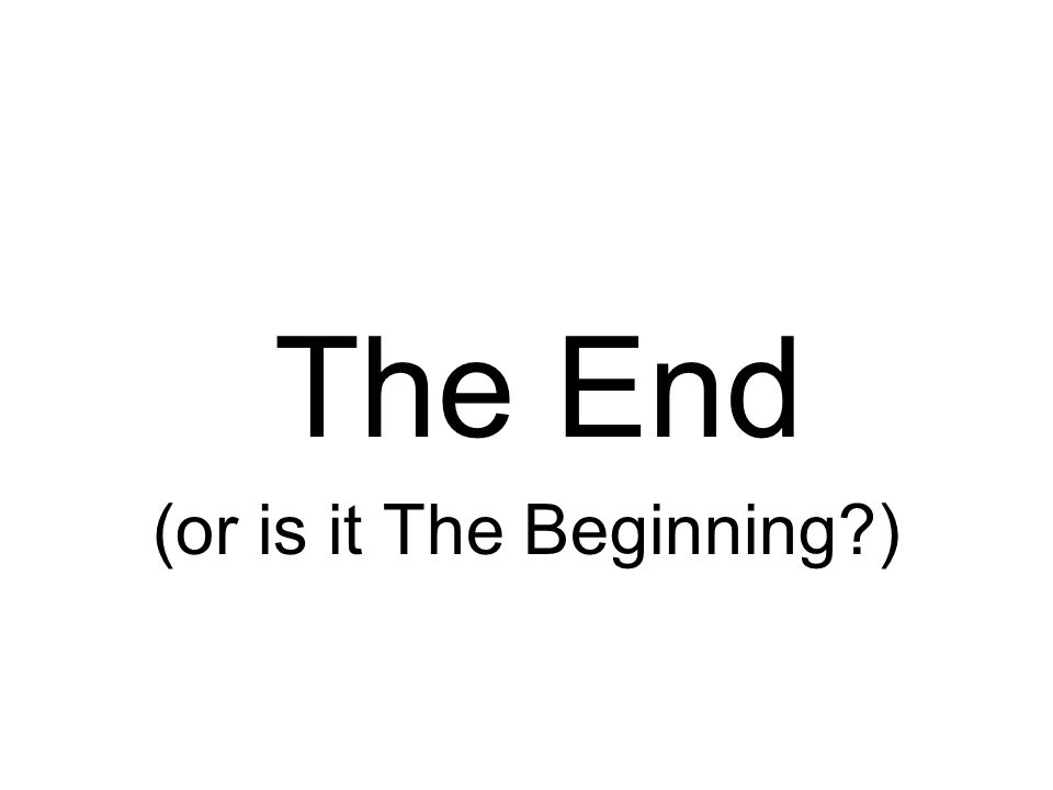 The End (or is it The Beginning?)