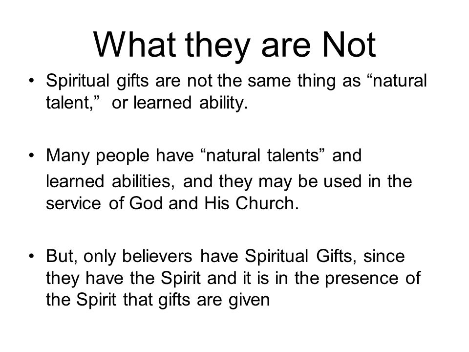 What they are Not Spiritual gifts are not the same thing as natural talent, or learned ability.