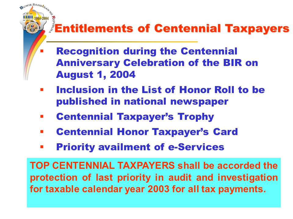  Recognition during the Centennial Anniversary Celebration of the BIR on August 1, 2004  Inclusion in the List of Honor Roll to be published in national newspaper  Centennial Taxpayer's Trophy  Centennial Honor Taxpayer's Card  Priority availment of e-Services Entitlements of Centennial Taxpayers TOP CENTENNIAL TAXPAYERS shall be accorded the protection of last priority in audit and investigation for taxable calendar year 2003 for all tax payments.