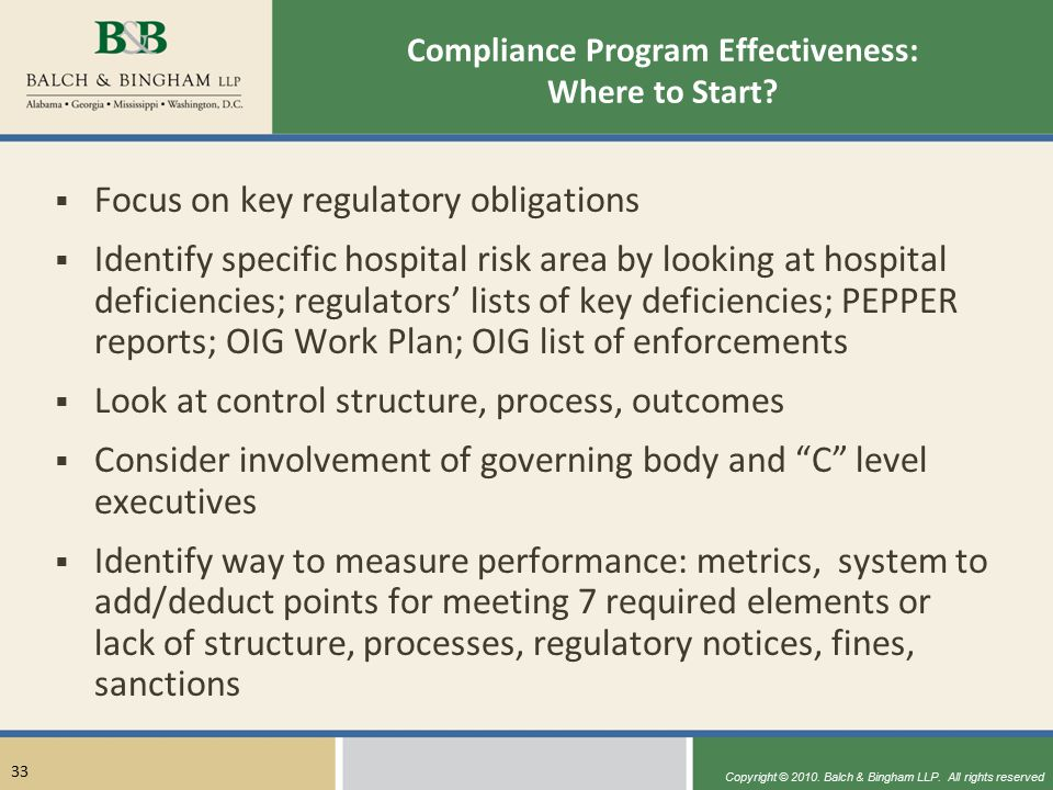 Copyright © 2010. Balch & Bingham LLP. All rights reserved 33 Compliance Program Effectiveness: Where to Start?  Focus on key regulatory obligations