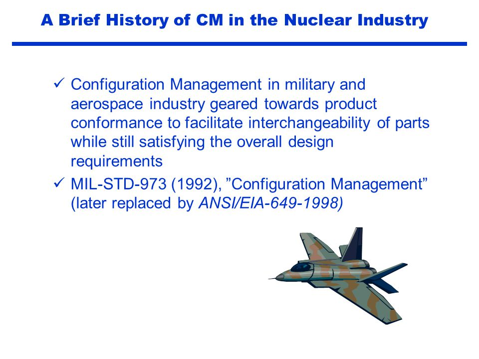 INPO 05-03 (May 2005) Performance Objectives and Criteria Configuration Management CM.1Maintaining Margins Consistent with Design Requirements CM.2Operational Configuration Control CM.3Design Change Processes CM.4Reactor Engineering and Fuel Management A Brief History of CM in the Nuclear Industry