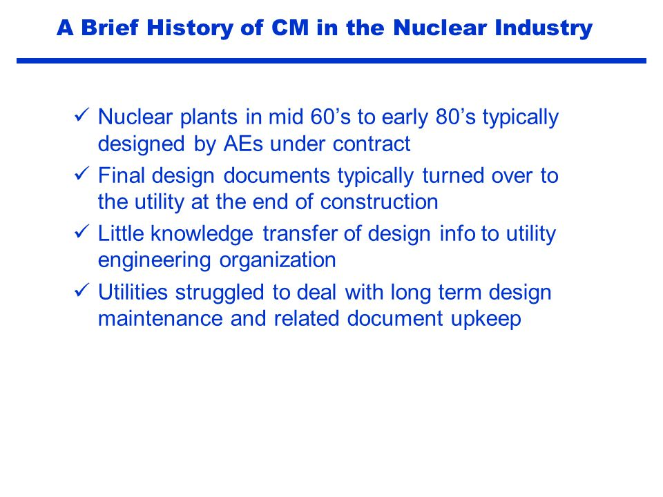 Early indicators that the nuclear plant design basis knowledge was becoming disconnected from the physical plant IE Bulletin 79-14 uncovered calculation discrepancies undocumented modifications document discrepancies as-built problems A Brief History of CM in the Nuclear Industry