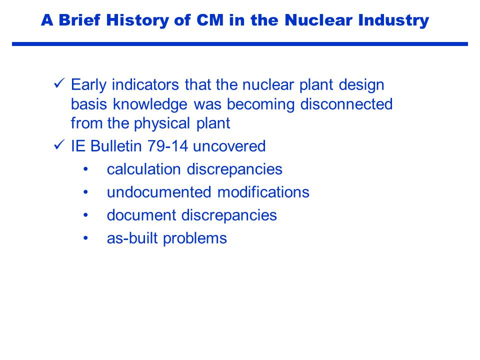 Salem ATWS event (1983) Generic implications identified in NUREG-1000 and NRC Generic Letter 83-28 compliance with vendor recommendations part and procurement issues vendor manual controls Industry initiatives by INPO, NUMARC and EPRI to provide guidance and consistency A Brief History of CM in the Nuclear Industry