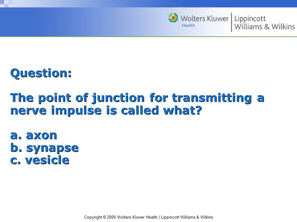 Copyright © 2009 Wolters Kluwer Health | Lippincott Williams & Wilkins Question: The point of junction for transmitting a nerve impulse is called what.