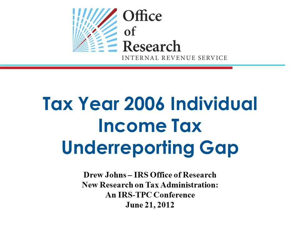 Tax Year 2006 Individual Income Tax Underreporting Gap Drew Johns – IRS Office of Research New Research on Tax Administration: An IRS-TPC Conference June 21, 2012
