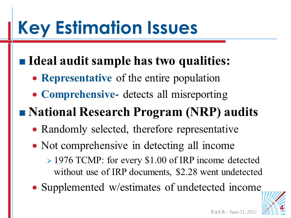 RAS:R – June 21, 2012 4 Key Estimation Issues  Ideal audit sample has two qualities:  Representative of the entire population  Comprehensive- detects all misreporting  National Research Program (NRP) audits  Randomly selected, therefore representative  Not comprehensive in detecting all income  1976 TCMP: for every $1.00 of IRP income detected without use of IRP documents, $2.28 went undetected  Supplemented w/estimates of undetected income
