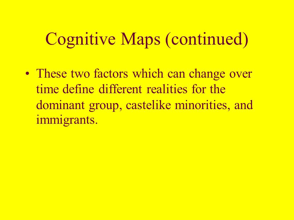 Cognitive Maps Structured inequality--unequal power relationship permits the dominant group to control minority access to education and jobs.