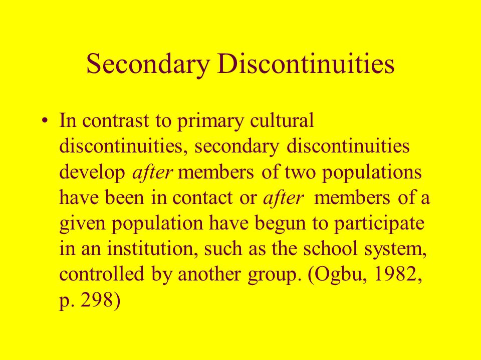 Primary Discontinuities Primary Cultural differences result from cultural developments before members of a given population come in contact with American or Western white middle-class culture ….