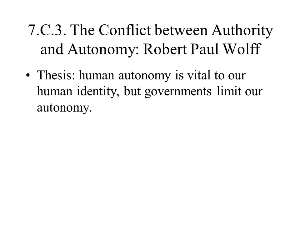7.C.3. The Conflict between Authority and Autonomy: Robert Paul Wolff Thesis: human autonomy is vital to our human identity, but governments limit our