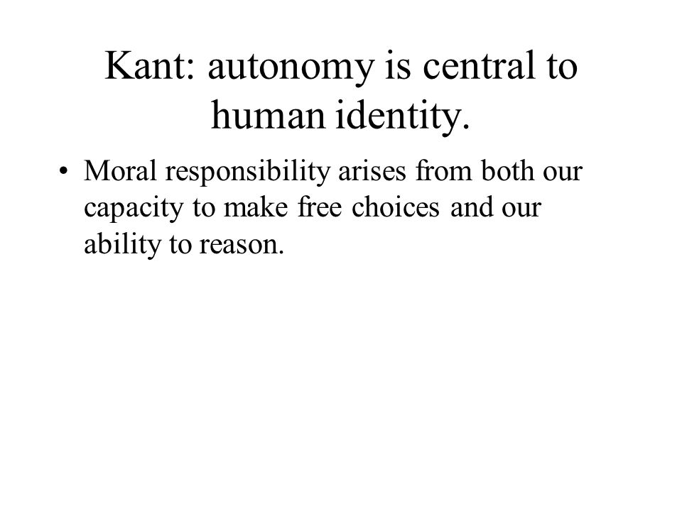 Kant: autonomy is central to human identity. Moral responsibility arises from both our capacity to make free choices and our ability to reason.