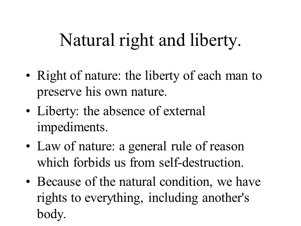 Natural right and liberty. Right of nature: the liberty of each man to preserve his own nature. Liberty: the absence of external impediments. Law of n