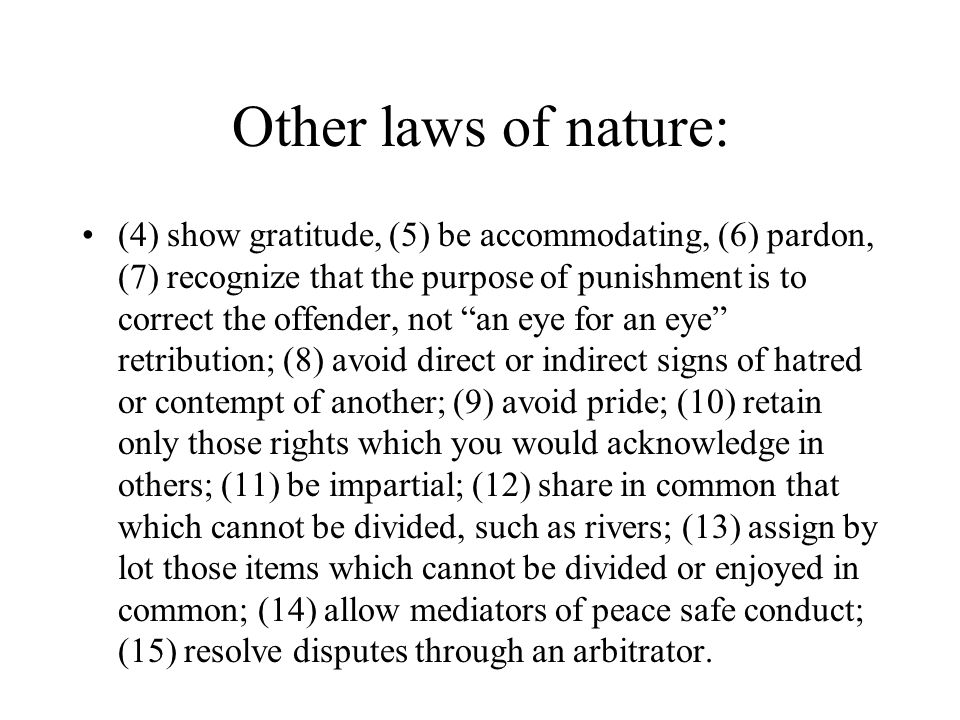 Other laws of nature: (4) show gratitude, (5) be accommodating, (6) pardon, (7) recognize that the purpose of punishment is to correct the offender, not an eye for an eye retribution; (8) avoid direct or indirect signs of hatred or contempt of another; (9) avoid pride; (10) retain only those rights which you would acknowledge in others; (11) be impartial; (12) share in common that which cannot be divided, such as rivers; (13) assign by lot those items which cannot be divided or enjoyed in common; (14) allow mediators of peace safe conduct; (15) resolve disputes through an arbitrator.
