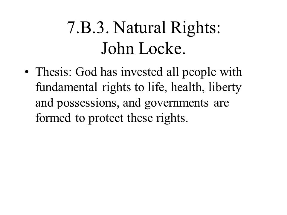 7.B.3. Natural Rights: John Locke. Thesis: God has invested all people with fundamental rights to life, health, liberty and possessions, and governmen