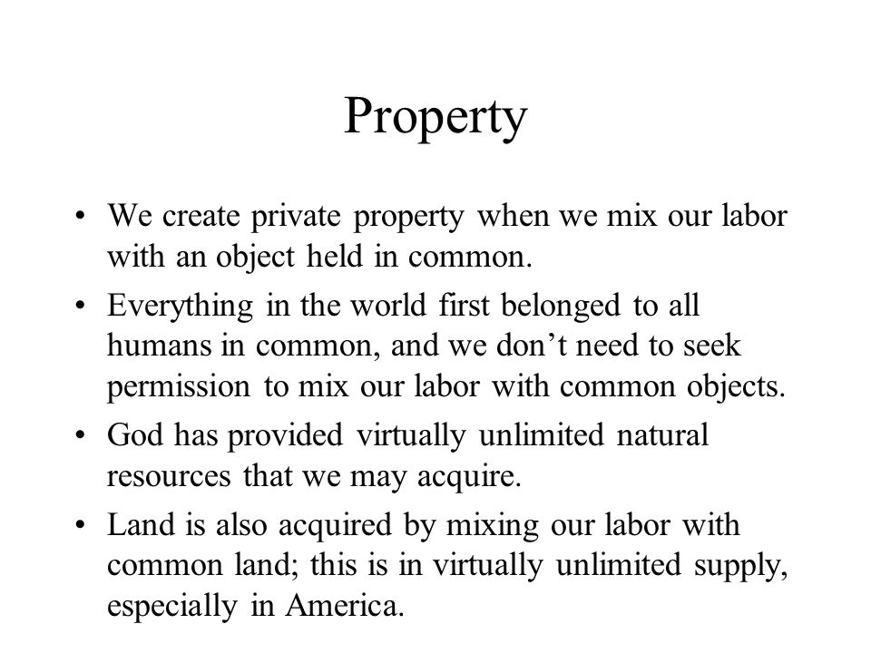 Property We create private property when we mix our labor with an object held in common. Everything in the world first belonged to all humans in commo