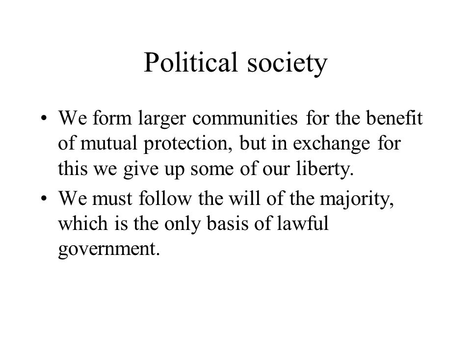 Political society We form larger communities for the benefit of mutual protection, but in exchange for this we give up some of our liberty.