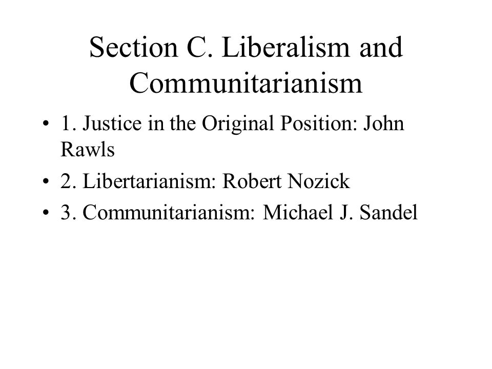 Section C. Liberalism and Communitarianism 1. Justice in the Original Position: John Rawls 2. Libertarianism: Robert Nozick 3. Communitarianism: Micha