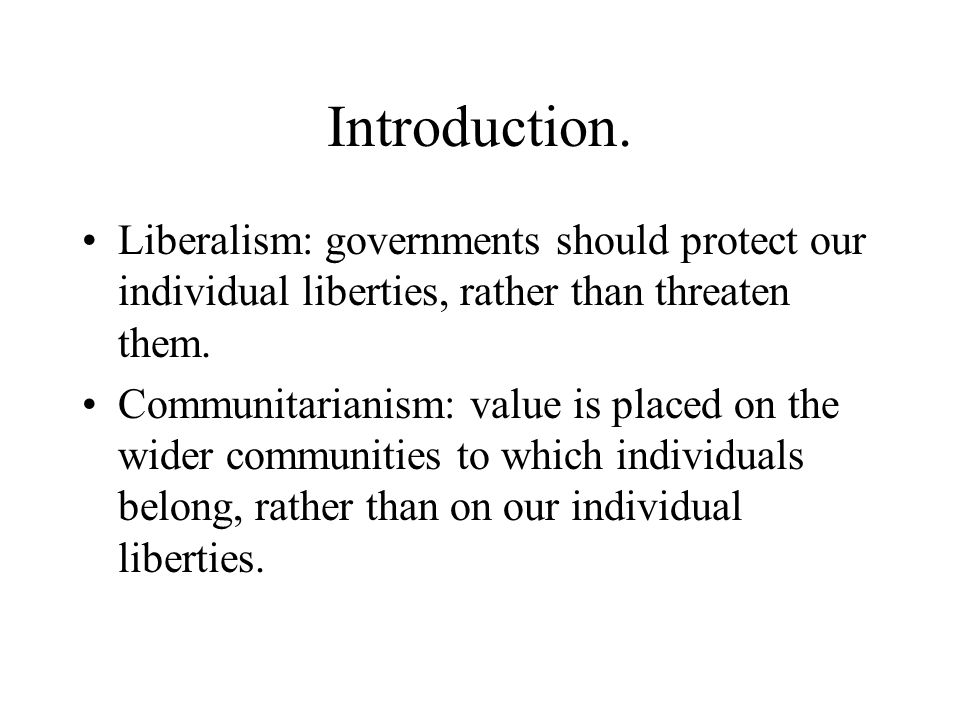 Introduction. Liberalism: governments should protect our individual liberties, rather than threaten them. Communitarianism: value is placed on the wid