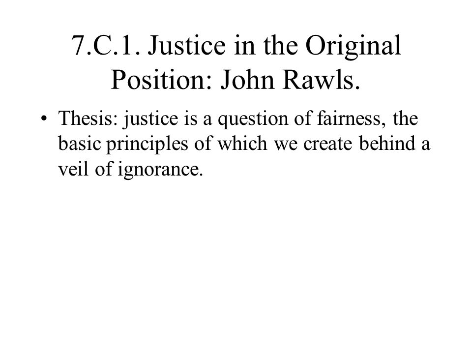 7.C.1. Justice in the Original Position: John Rawls. Thesis: justice is a question of fairness, the basic principles of which we create behind a veil