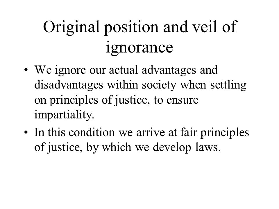 Original position and veil of ignorance We ignore our actual advantages and disadvantages within society when settling on principles of justice, to ensure impartiality.