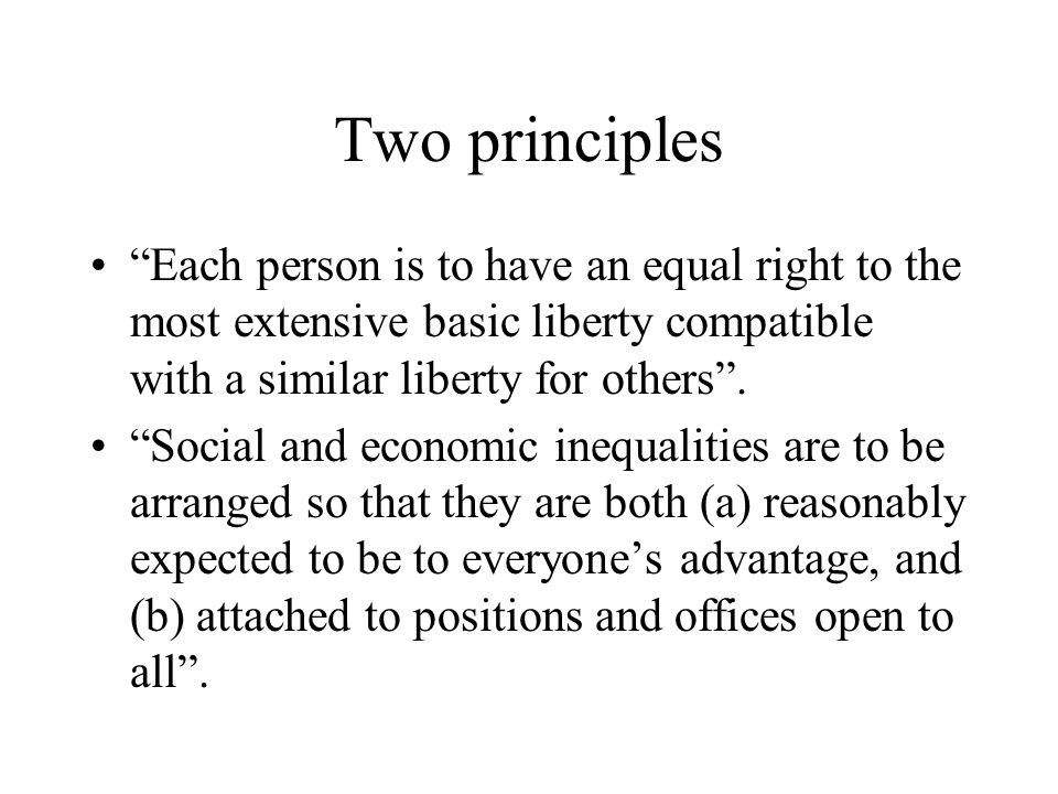 Two principles Each person is to have an equal right to the most extensive basic liberty compatible with a similar liberty for others .