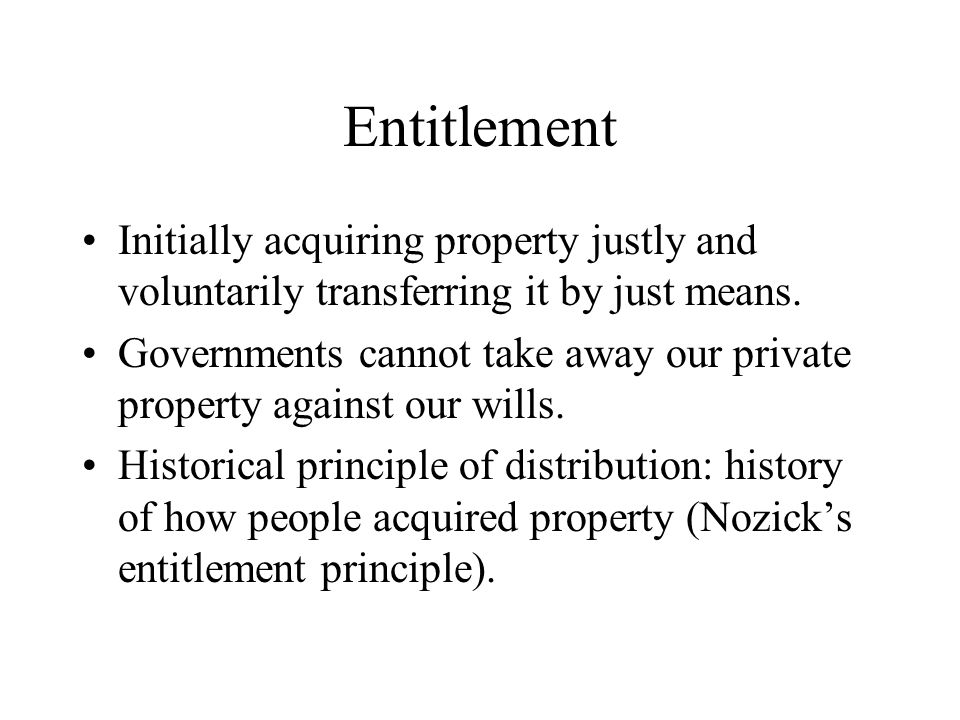 Entitlement Initially acquiring property justly and voluntarily transferring it by just means. Governments cannot take away our private property again