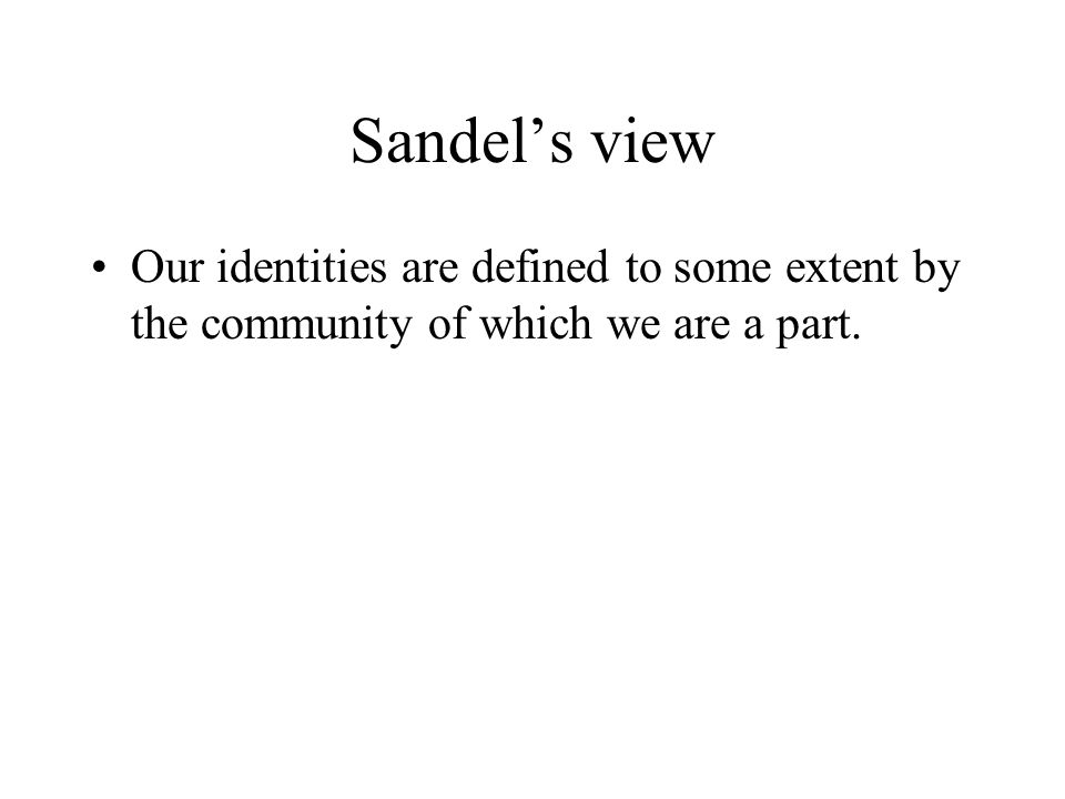 Sandel's view Our identities are defined to some extent by the community of which we are a part.