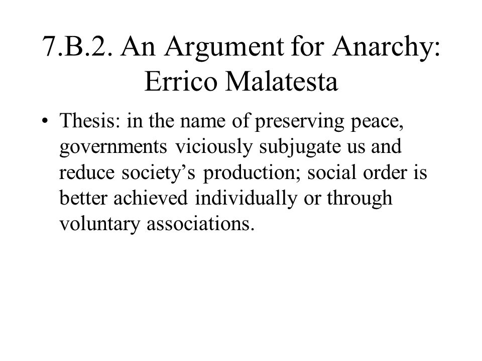 7.B.2. An Argument for Anarchy: Errico Malatesta Thesis: in the name of preserving peace, governments viciously subjugate us and reduce society's prod