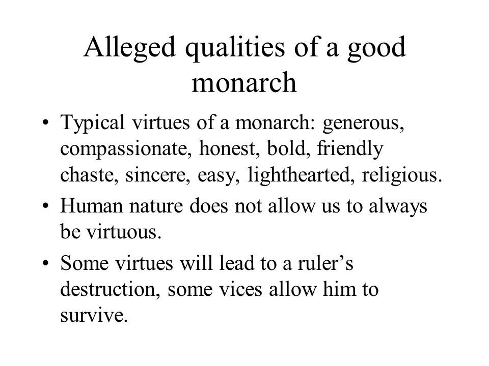 Alleged qualities of a good monarch Typical virtues of a monarch: generous, compassionate, honest, bold, friendly chaste, sincere, easy, lighthearted, religious.