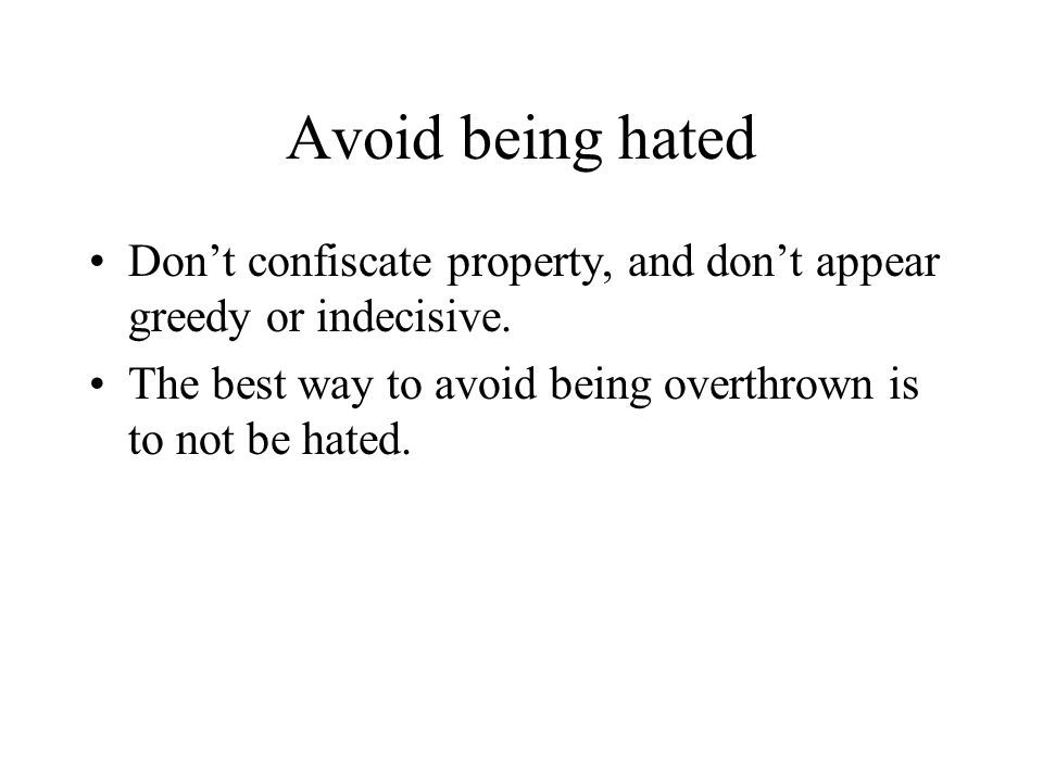 Avoid being hated Don't confiscate property, and don't appear greedy or indecisive. The best way to avoid being overthrown is to not be hated.