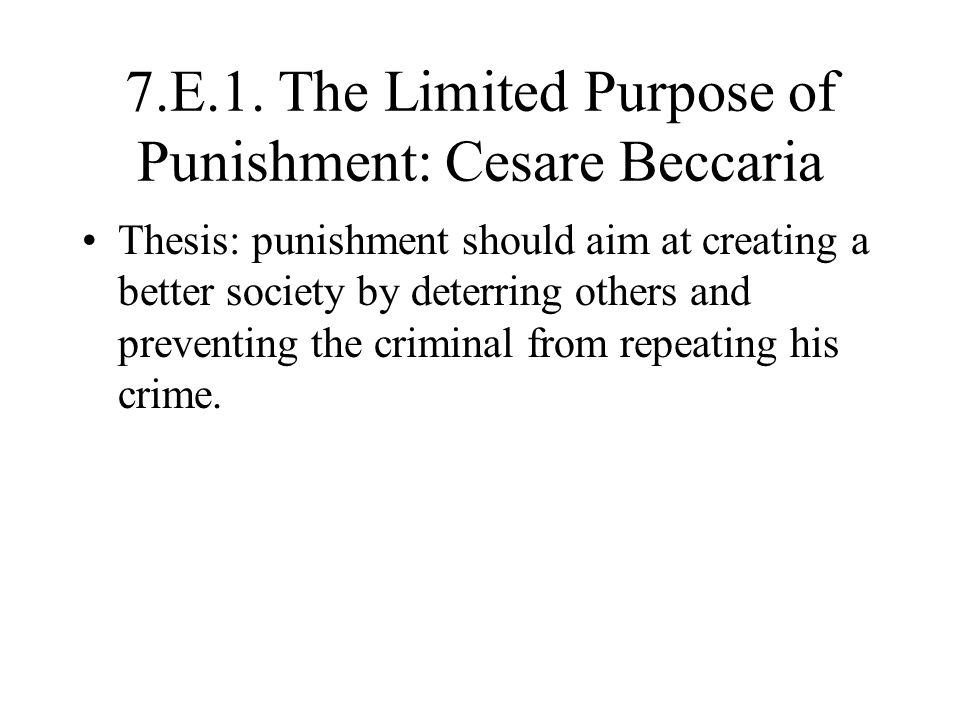 7.E.1. The Limited Purpose of Punishment: Cesare Beccaria Thesis: punishment should aim at creating a better society by deterring others and preventin