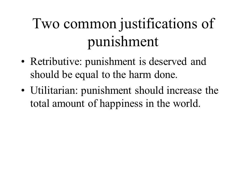 Two common justifications of punishment Retributive: punishment is deserved and should be equal to the harm done.