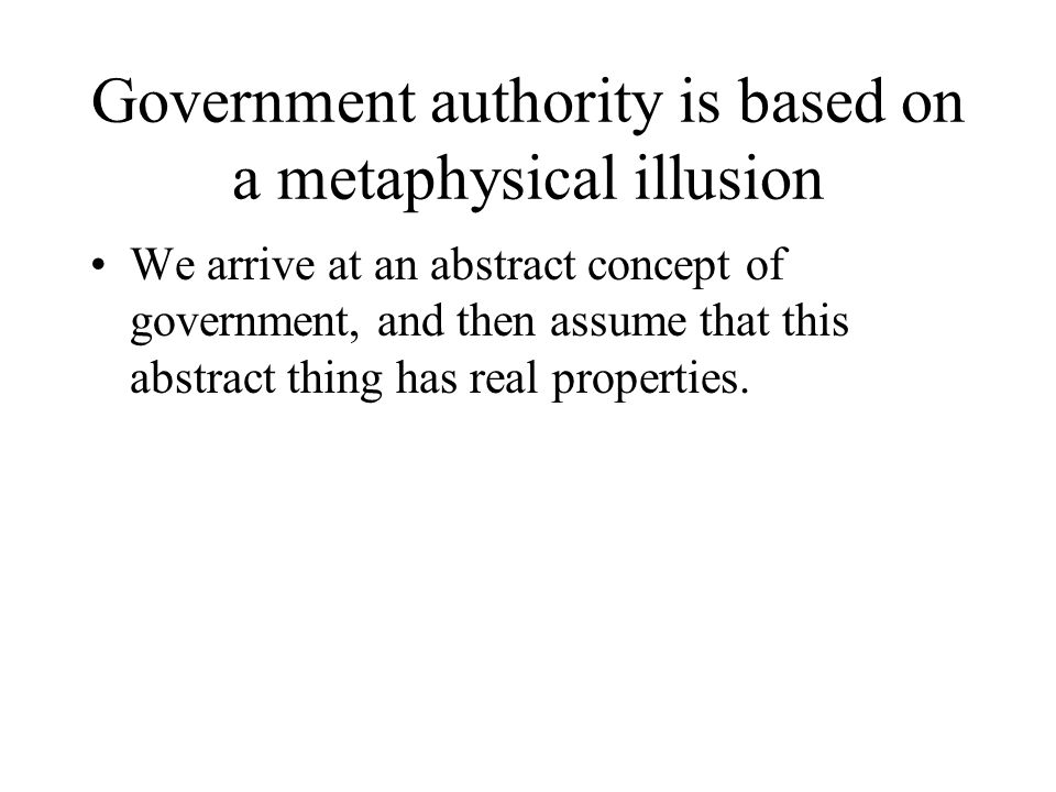 Government authority is based on a metaphysical illusion We arrive at an abstract concept of government, and then assume that this abstract thing has real properties.