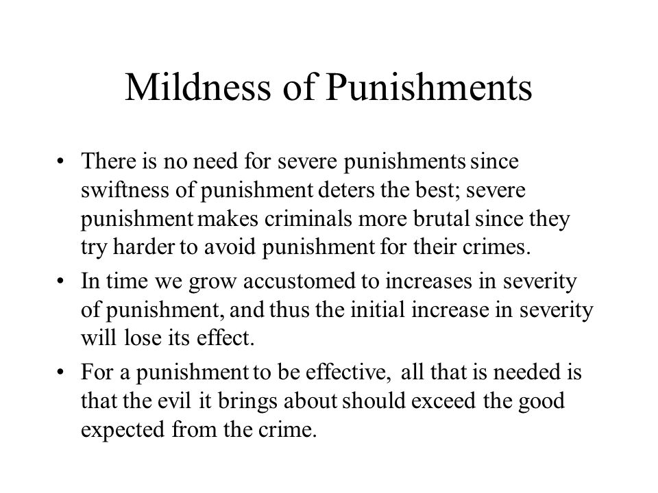 Mildness of Punishments There is no need for severe punishments since swiftness of punishment deters the best; severe punishment makes criminals more brutal since they try harder to avoid punishment for their crimes.