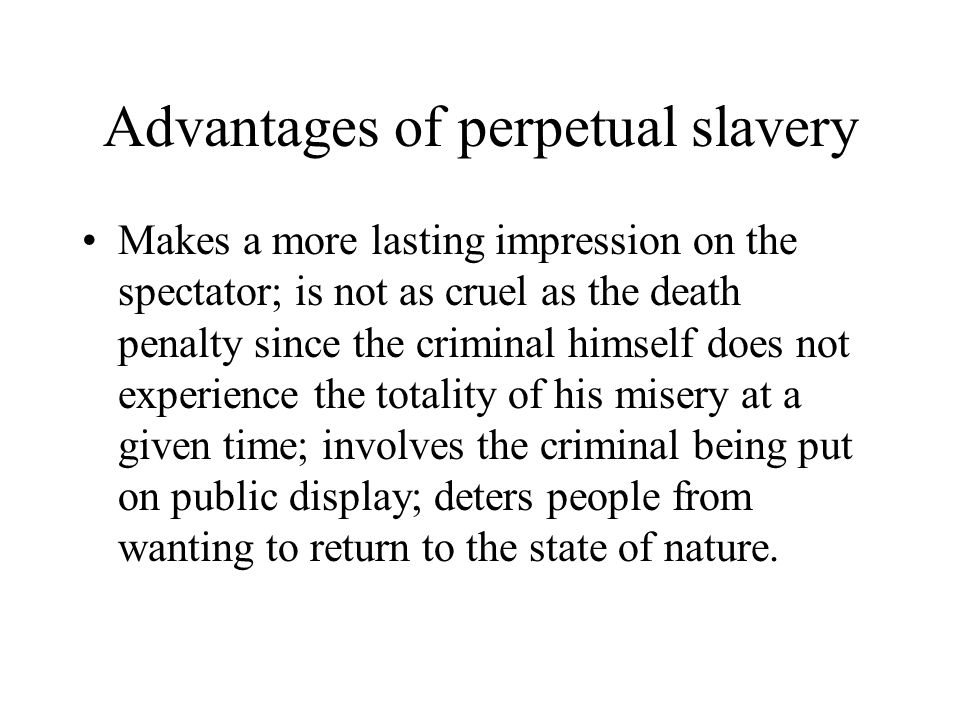 Advantages of perpetual slavery Makes a more lasting impression on the spectator; is not as cruel as the death penalty since the criminal himself does