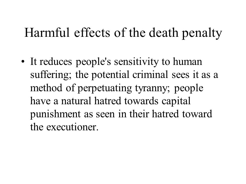 Harmful effects of the death penalty It reduces people s sensitivity to human suffering; the potential criminal sees it as a method of perpetuating tyranny; people have a natural hatred towards capital punishment as seen in their hatred toward the executioner.
