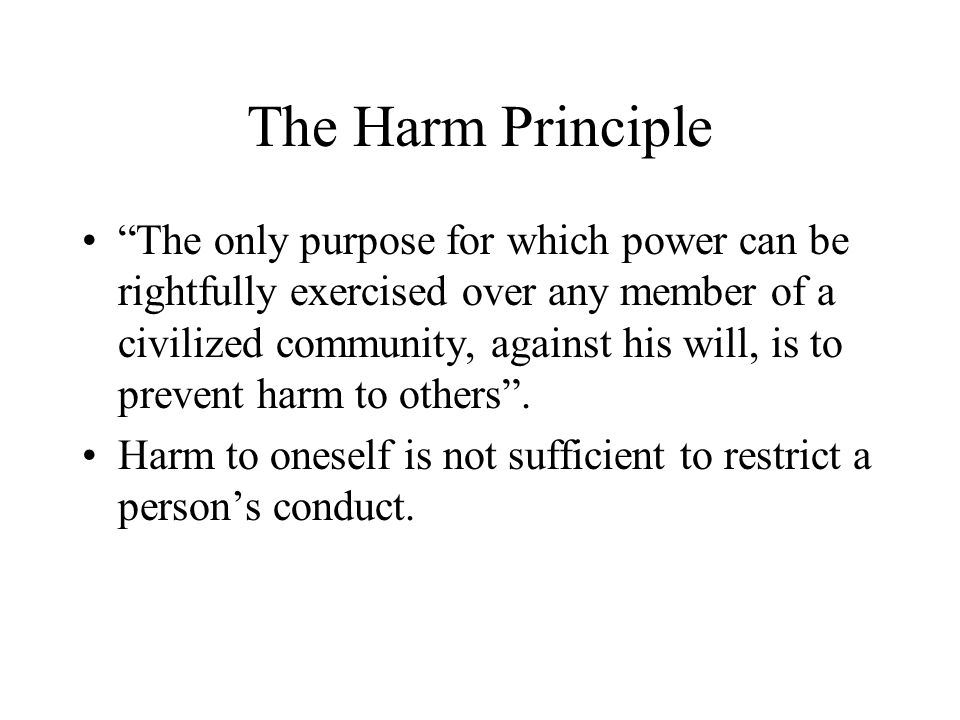 "The Harm Principle ""The only purpose for which power can be rightfully exercised over any member of a civilized community, against his will, is to pre"