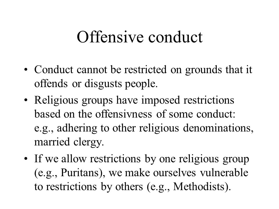 Offensive conduct Conduct cannot be restricted on grounds that it offends or disgusts people.