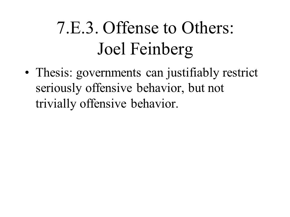 7.E.3. Offense to Others: Joel Feinberg Thesis: governments can justifiably restrict seriously offensive behavior, but not trivially offensive behavio