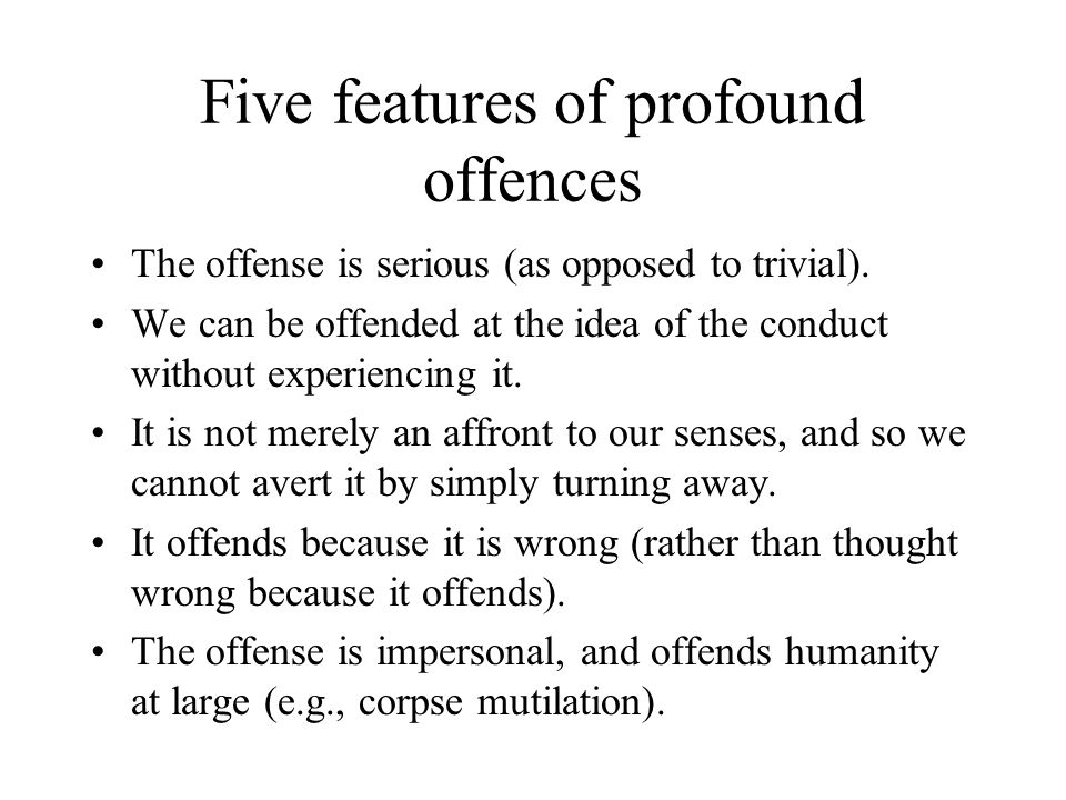 Five features of profound offences The offense is serious (as opposed to trivial). We can be offended at the idea of the conduct without experiencing