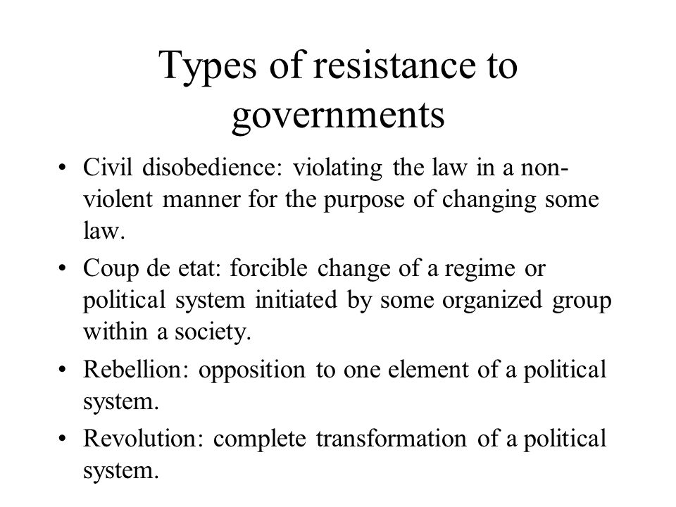 Types of resistance to governments Civil disobedience: violating the law in a non- violent manner for the purpose of changing some law. Coup de etat: