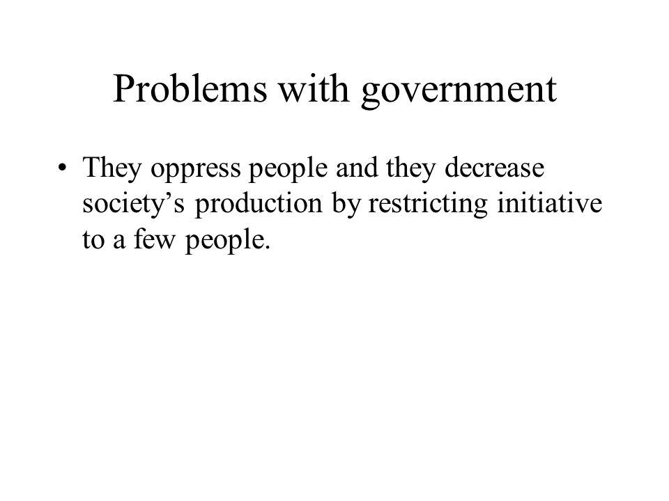 Problems with government They oppress people and they decrease society's production by restricting initiative to a few people.