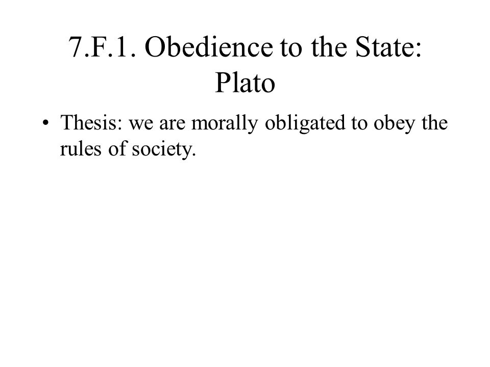 7.F.1. Obedience to the State: Plato Thesis: we are morally obligated to obey the rules of society.
