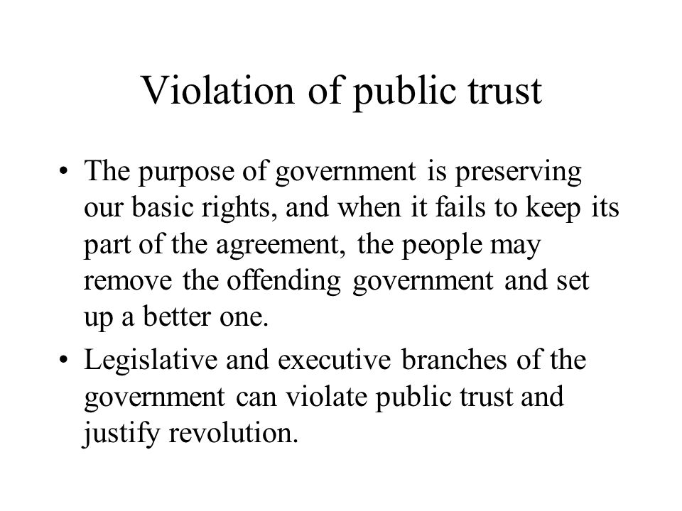 Violation of public trust The purpose of government is preserving our basic rights, and when it fails to keep its part of the agreement, the people ma
