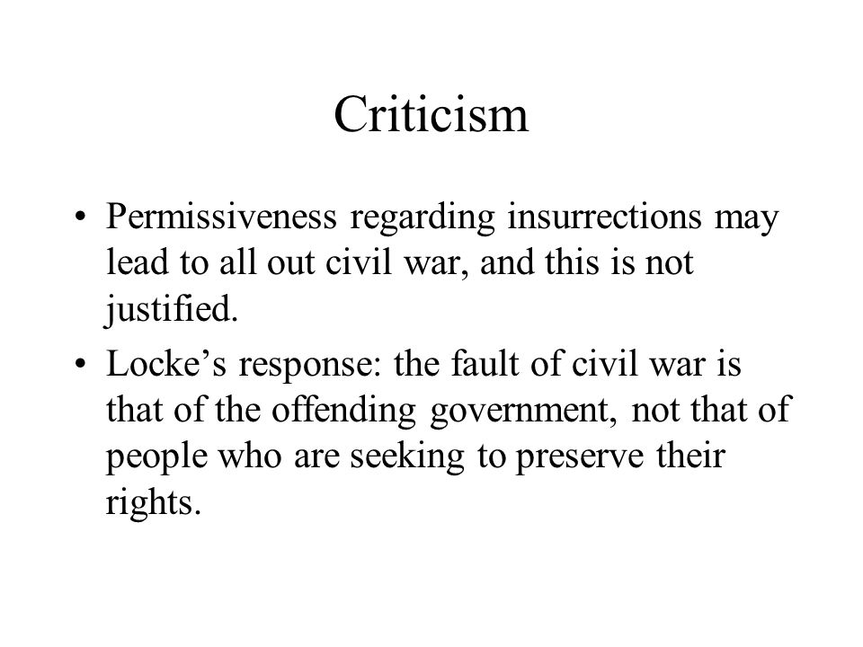 Criticism Permissiveness regarding insurrections may lead to all out civil war, and this is not justified. Locke's response: the fault of civil war is