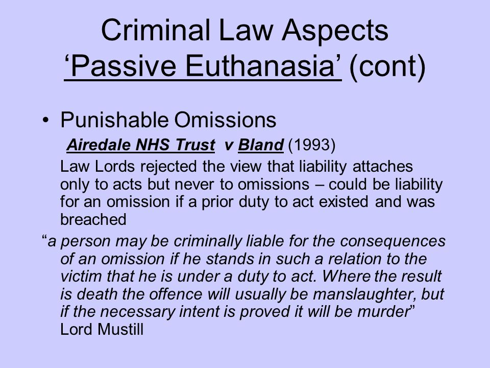 Criminal Law Aspects 'Passive Euthanasia' (cont) Punishable Omissions Airedale NHS Trust v Bland (1993) Law Lords rejected the view that liability att