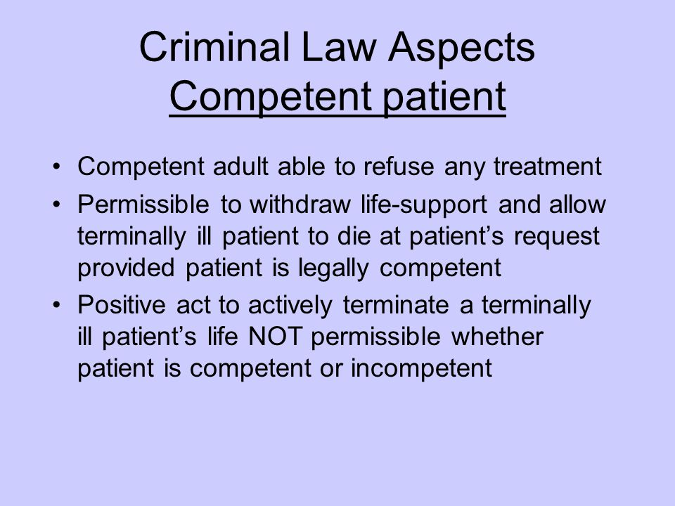 Criminal Law Aspects Competent patient Competent adult able to refuse any treatment Permissible to withdraw life-support and allow terminally ill pati