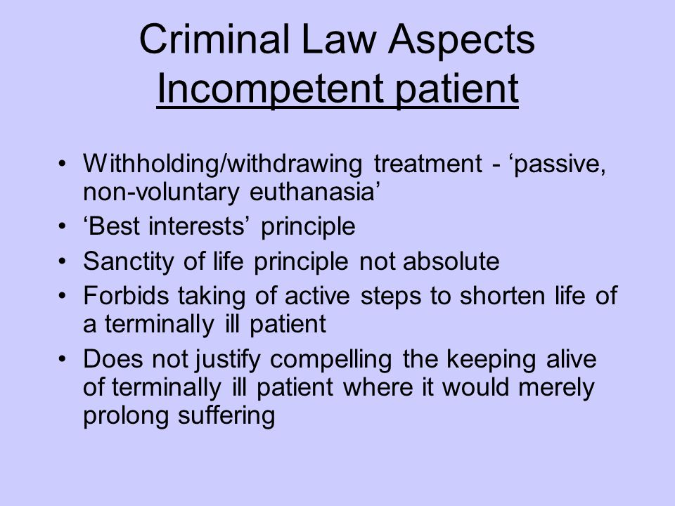 Criminal Law Aspects Incompetent patient Withholding/withdrawing treatment - 'passive, non-voluntary euthanasia' 'Best interests' principle Sanctity of life principle not absolute Forbids taking of active steps to shorten life of a terminally ill patient Does not justify compelling the keeping alive of terminally ill patient where it would merely prolong suffering
